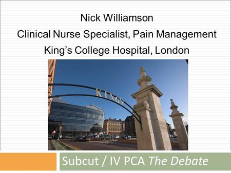 Subcut / IV PCA The Debate Nick Williamson Clinical Nurse Specialist, Pain Management King's College Hospital, London.