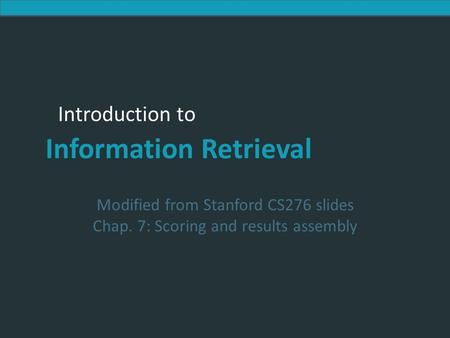 Introduction to Information Retrieval Introduction to Information Retrieval Modified from Stanford CS276 slides Chap. 7: Scoring and results assembly.