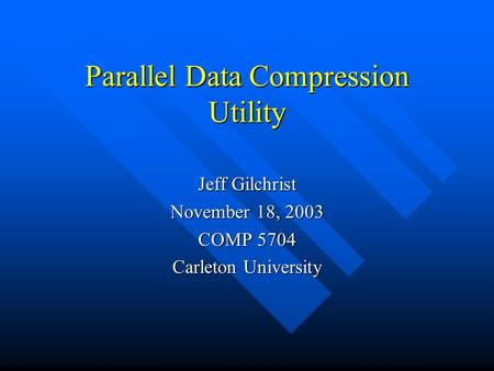 Parallel Data Compression Utility Jeff Gilchrist November 18, 2003 COMP 5704 Carleton University.