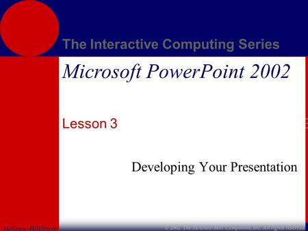 McGraw-Hill/Irwin The Interactive Computing Series © 2002 The McGraw-Hill Companies, Inc. All rights reserved. Microsoft PowerPoint 2002 Lesson 3 Developing.
