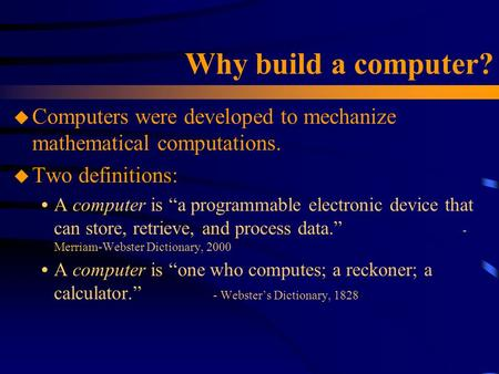 "Why build a computer? u Computers were developed to mechanize mathematical computations. u Two definitions:  A computer is ""a programmable electronic."