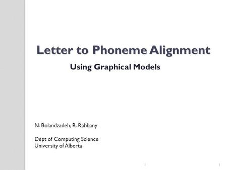 Letter to Phoneme Alignment Using Graphical Models N. Bolandzadeh, R. Rabbany Dept of Computing Science University of Alberta 1 1.