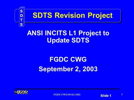 Slide 1 SDTSSDTS FGDC CWG 09-02-30031 SDTS Revision Project ANSI INCITS L1 Project to Update SDTS FGDC CWG September 2, 2003.