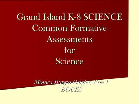 Grand Island K-8 SCIENCE Common Formative Assessments for Science Monica Burgio Daigler, Erie 1 BOCES.