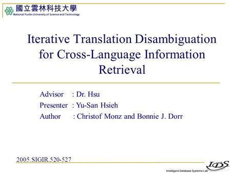 Intelligent Database Systems Lab 國立雲林科技大學 National Yunlin University of Science and Technology 1 Iterative Translation Disambiguation for Cross-Language.