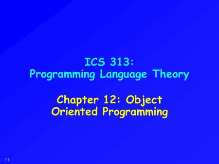 (1) ICS 313: Programming Language Theory Chapter 12: Object Oriented Programming.