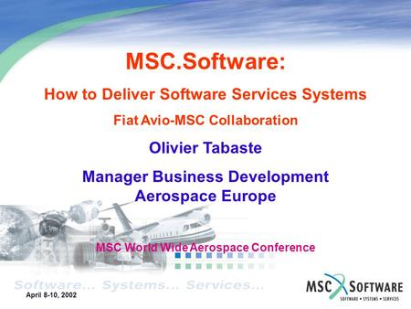 April 8-10, 2002 XXXXXXXXXXXXX Business Unit 2002 Action Plan Your Name January 28-30, 2002 MSC.Software: How to Deliver Software Services Systems Fiat.