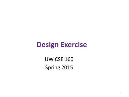 Design Exercise UW CSE 160 Spring 2015 1. Exercise Given a problem description, design a module to solve the problem 1) Specify a set of functions – For.