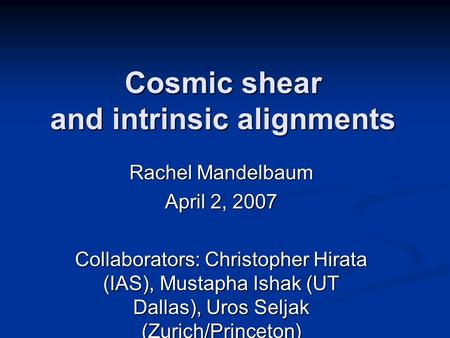 Cosmic shear and intrinsic alignments Rachel Mandelbaum April 2, 2007 Collaborators: Christopher Hirata (IAS), Mustapha Ishak (UT Dallas), Uros Seljak.