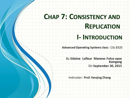 C HAP 7: C ONSISTENCY AND R EPLICATION By Sidoine Lafleur Manono Fotso epse Kamgang On September 30, 2015 Advanced Operating Systems class : CSc 8320 Instructor: