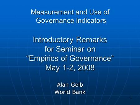 "1 Measurement and Use of Governance Indicators Introductory Remarks for Seminar on ""Empirics of Governance"" May 1-2, 2008 Alan Gelb World Bank."
