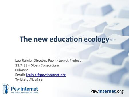 PewInternet.org The new education ecology Lee Rainie, Director, Pew Internet Project 11.9.11 – Sloan Consortium Orlando