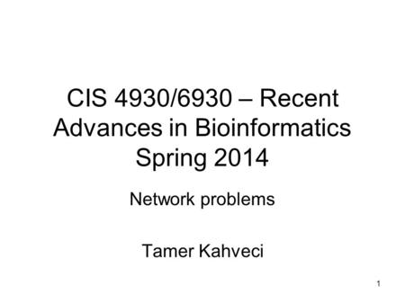 1 CIS 4930/6930 – Recent Advances in Bioinformatics Spring 2014 Network problems Tamer Kahveci.