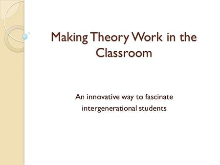Making Theory Work in the Classroom An innovative way to fascinate intergenerational students.
