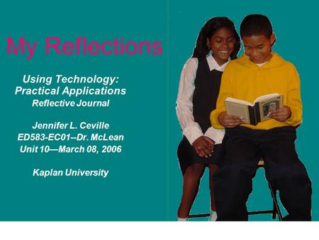 My Reflections Using Technology: Practical Applications Reflective Journal Jennifer L. Ceville ED583-EC01--Dr. McLean Unit 10—March 08, 2006 Kaplan University.
