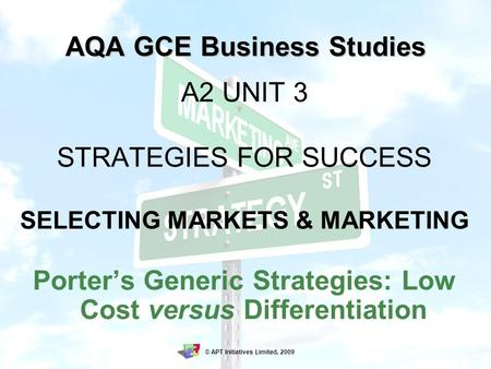 AQA GCE Business Studies A2 UNIT 3 STRATEGIES FOR SUCCESS SELECTING MARKETS & MARKETING Porter's Generic Strategies: Low Cost versus Differentiation ©