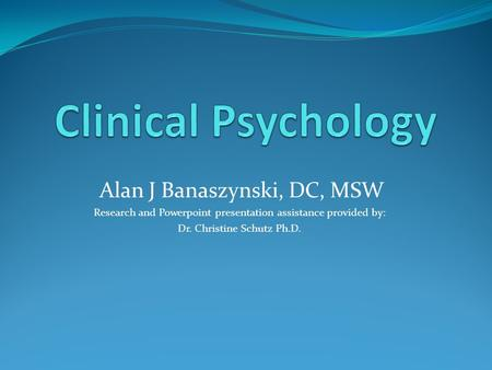 Alan J Banaszynski, DC, MSW Research and Powerpoint <strong>presentation</strong> assistance provided by: Dr. Christine Schutz Ph.D.