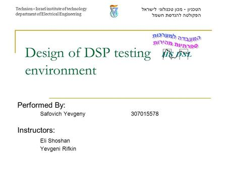 Design of DSP testing environment Performed By: Safovich Yevgeny307015578 Instructors: Eli Shoshan Yevgeni Rifkin הטכניון - מכון טכנולוגי לישראל הפקולטה.