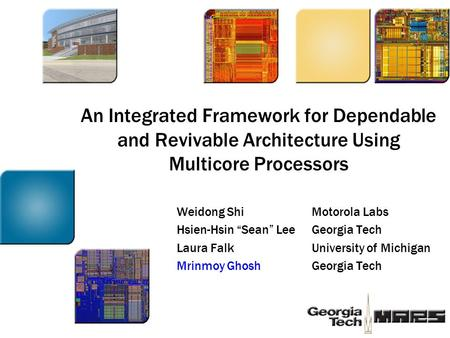 "An Integrated Framework for Dependable and Revivable Architecture Using Multicore Processors Weidong ShiMotorola Labs Hsien-Hsin ""Sean"" LeeGeorgia Tech."