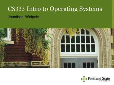 CS333 Intro to Operating Systems Jonathan Walpole.