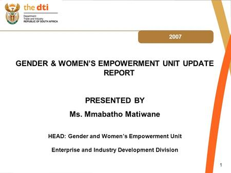 1 2007 GENDER & WOMEN'S EMPOWERMENT UNIT UPDATE REPORT PRESENTED BY Ms. Mmabatho Matiwane HEAD: Gender and Women's Empowerment Unit Enterprise and Industry.