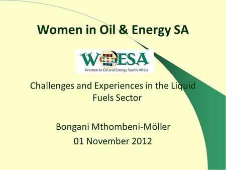 Women in Oil & Energy SA Challenges and Experiences in the Liquid Fuels Sector Bongani Mthombeni-Möller 01 November 2012.