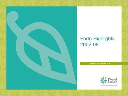 Forté Highlights 2002-08 SPONSORSHIP UPDATE. 2007 Forté FORUM: THE MBA VALUE PROPOSITION Build the pipeline of future women business leaders by increasing.