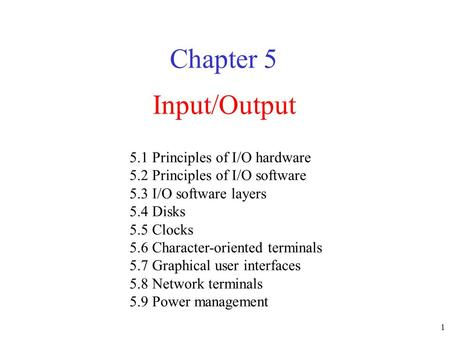 1 Input/Output Chapter 5 5.1 Principles of I/O hardware 5.2 Principles of I/O software 5.3 I/O software layers 5.4 Disks 5.5 Clocks 5.6 Character-oriented.