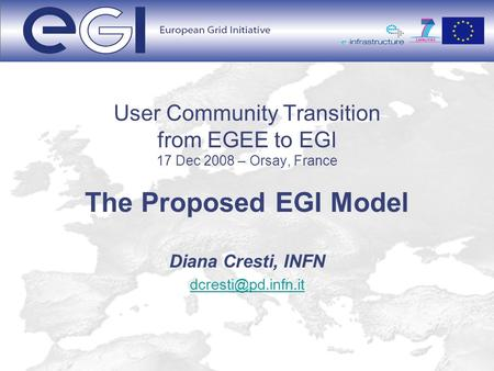 User Community Transition from EGEE to EGI 17 Dec 2008 – Orsay, France The Proposed EGI Model Diana Cresti, INFN