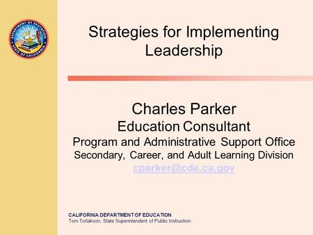 CALIFORNIA DEPARTMENT OF EDUCATION Tom Torlakson, State Superintendent of Public Instruction Charles Parker Education Consultant Program and Administrative.