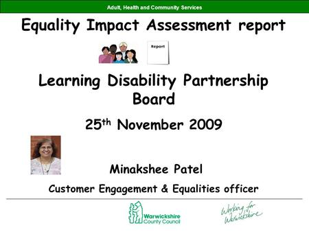 Adult, Health and Community Services Equality Impact Assessment report Learning Disability Partnership Board 25 th November 2009 Minakshee Patel Customer.