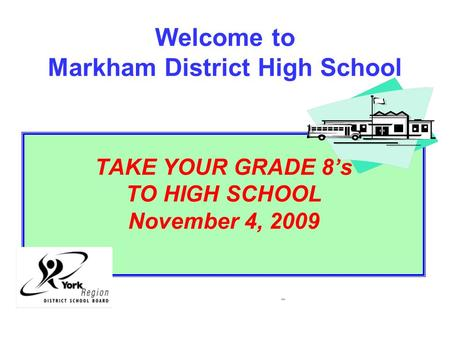 Welcome to Markham District High School TAKE YOUR GRADE 8's TO HIGH SCHOOL November 4, 2009 2006.