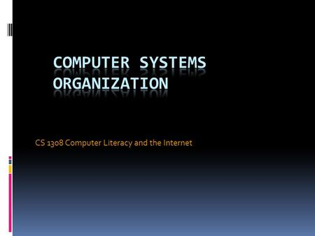 CS 1308 Computer Literacy and the Internet. Objectives In this chapter, you will learn about:  The components of a computer system  Putting all the.