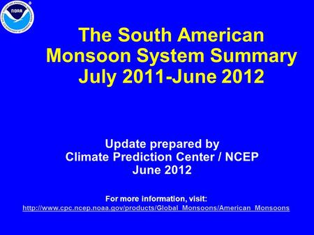 The South American Monsoon System Summary July 2011-June 2012 Update prepared by Climate Prediction Center / NCEP June 2012 For more information, visit: