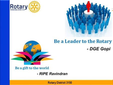 Rotary District 3150 Be a Leader to the Rotary - DGE Gopi - RIPE Ravindran.