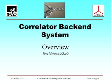 18-19 July, 2002Correlator Backend System OverviewTom Morgan 1 Correlator Backend System Overview Tom Morgan, NRAO.