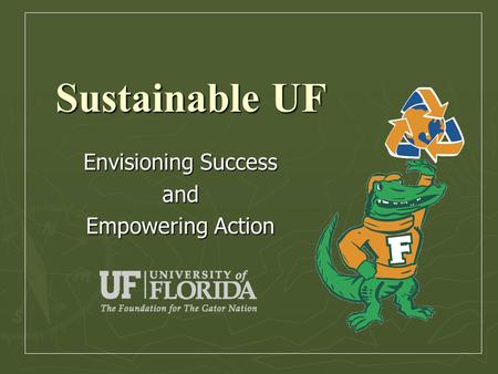 Sustainable UF Envisioning Success and Empowering Action.