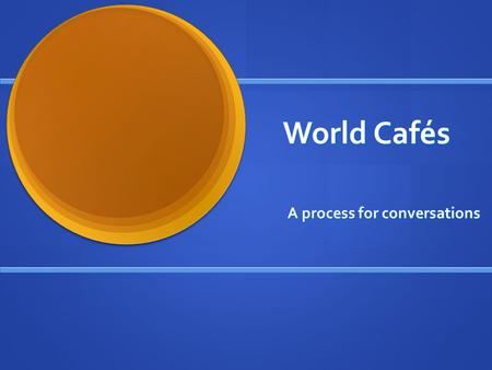 World Cafés A process for conversations. Café Etiquette Focus on what matters Focus on what matters Contribute your/our thinking Contribute your/our thinking.