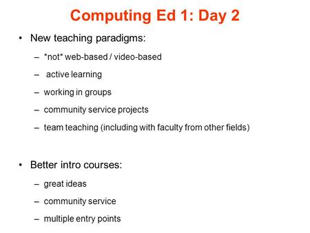 Computing Ed 1: Day 2 New teaching paradigms: –*not* web-based / video-based – active learning –working in groups –community service projects –team teaching.