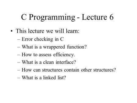 C Programming - Lecture 6 This lecture we will learn: –Error checking in C –What is a wrappered function? –How to assess efficiency. –What is a clean interface?