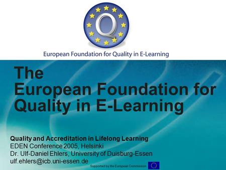 The European Foundation for Quality in E-Learning Quality and Accreditation in Lifelong Learning EDEN Conference 2005, Helsinki Dr. Ulf-Daniel Ehlers,