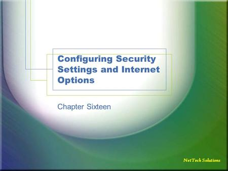 NetTech Solutions Configuring Security Settings and Internet Options Chapter Sixteen.