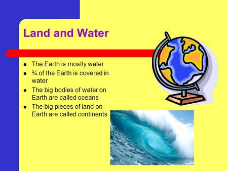 Land and Water The Earth is mostly water ¾ of the Earth is covered in water The big bodies of water on Earth are called oceans The big pieces of land.
