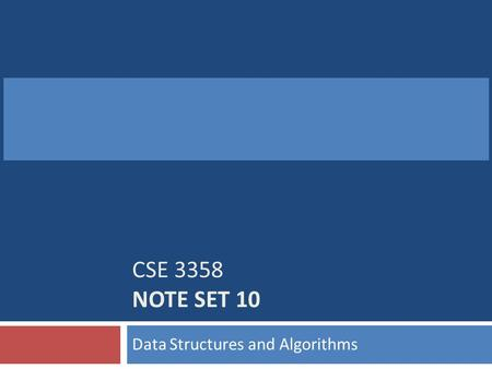 CSE 3358 NOTE SET 10 Data Structures and Algorithms.