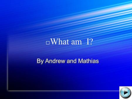 By Andrew and Mathias By Andrew and Mathias What am I?