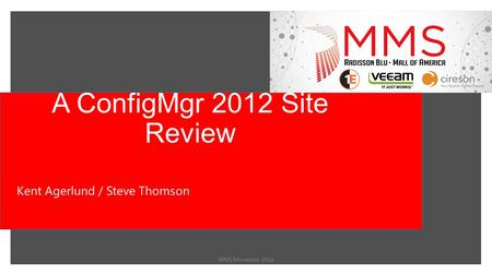 A ConfigMgr 2012 Site Review MMS Minnesota 2014 Kent Agerlund / Steve Thomson.
