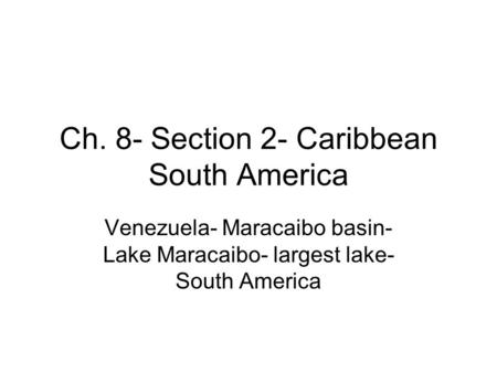 Ch. 8- Section 2- Caribbean South America Venezuela- Maracaibo basin- Lake Maracaibo- largest lake- South America.