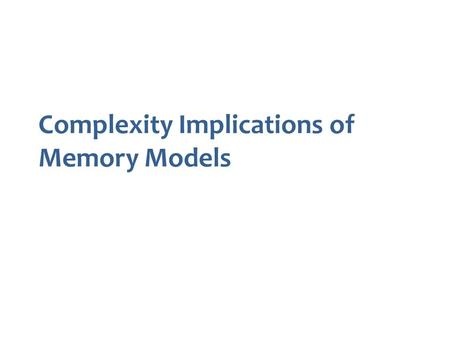 Complexity Implications of Memory Models. Out-of-Order Execution Avoid with fences (and atomic operations) Shared memory processes reordering buffer Hagit.