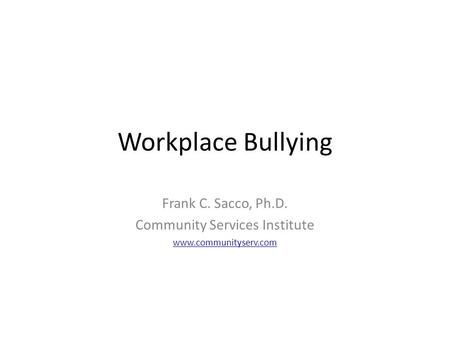 Workplace Bullying Frank C. Sacco, Ph.D. Community Services Institute www.communityserv.com.