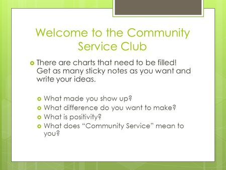 Welcome to the Community Service Club  There are charts that need to be filled! Get as many sticky notes as you want and write your ideas.  What made.